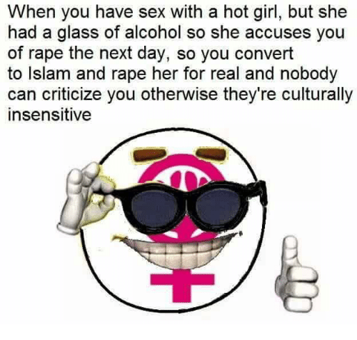 Sex, Alcohol, and Girl: When you have sex with a hot girl, but she  had a glass of alcohol so she accuses you  of rape the next day, so you convert  to Islam and rape her for real and nobody  can criticize you otherwise they're culturally  insensitive