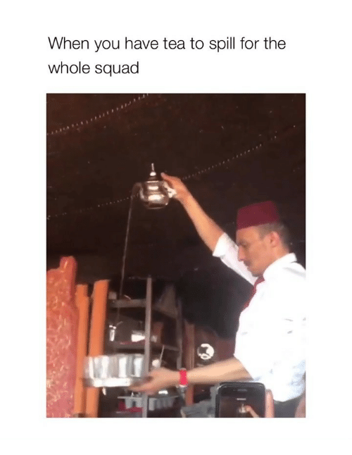 Squad, Girl Memes, and Tea: When you have tea to spill for the  whole squad
