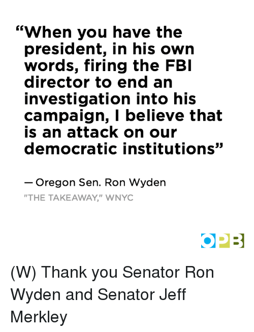 """Fbi, Thank You, and Oregon: """"When you have the  president, in his own  words, firing the FBI  director to end an  investigation into his  campaign, I believe that  is an attack on our  democratic institutions  Oregon Sen. Ron Wyden  THE TAKEAWAY,"""" WNYC  OPB (W) Thank you Senator Ron Wyden and Senator Jeff Merkley"""