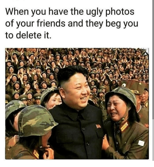 Friends, Ugly, and Beg You: When you have the ugly photos  of your friends and they beg you  to delete it.