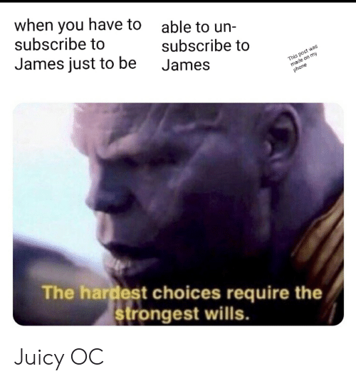 Phone, Reddit, and Juicy: when you have to able to un-  subscribe to  James just to be James  subscribe to  This post was  made on my  phone  The hardest choices require the  strongest wills. Juicy OC