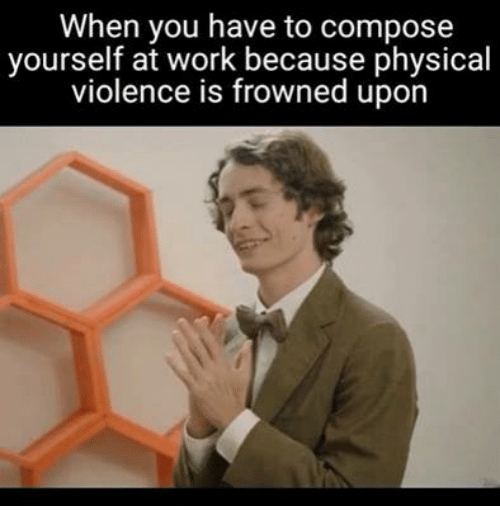 Work, Humans of Tumblr, and Physical: When you have to compose  yourself at work because physical  violence is frowned upon