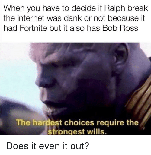 Dank, Internet, and Bob Ross: When you have to decide if Ralph break  the internet was dank or not because it  had Fortnite but it also has Bob Ross  The hardest choices require the  strongest wills. Does it even it out?