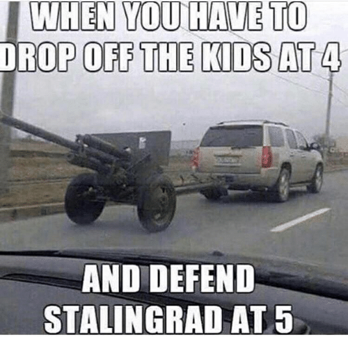Kids, Stalingrad, and You: WHEN YOU HAVE TO  DROP OFF THE KIDS AT 4  AND DEFEND  STALINGRAD AT 5
