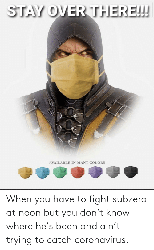 Reddit, Fight, and Been: When you have to fight subzero at noon but you don't know where he's been and ain't trying to catch coronavirus.