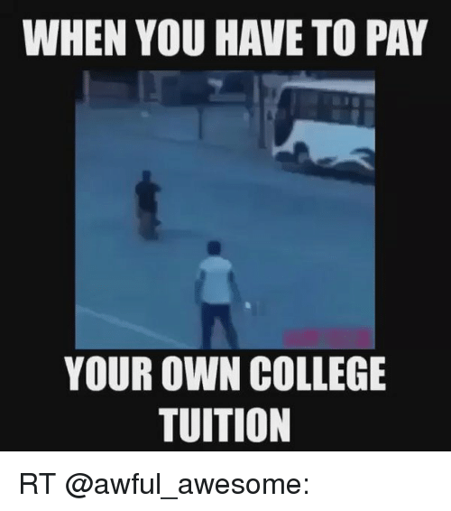 when you have to pay your own college tuition rt meme on