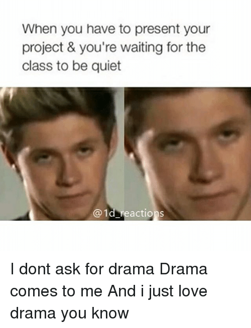 Love, Memes, and Quiet: When you have to present your  project & you're waiting for the  class to be quiet  1d reactions I dont ask for drama Drama comes to me And i just love drama you know