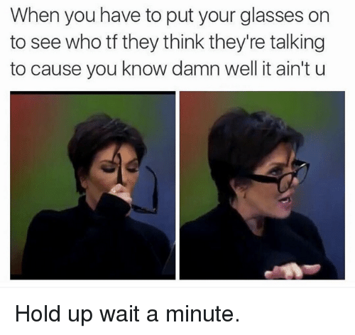 Kardashian, Waiting..., and Celebrities: When you have to put your glasses on  to see who tf they think they're talking  to cause you know damn well it ain't u Hold up wait a minute.