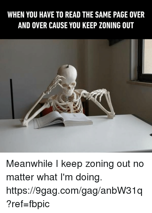 9gag, Dank, and 🤖: WHEN YOU HAVE TO READ THE SAME PAGE OVER  AND OVER CAUSE YOU KEEP ZONING OUT Meanwhile I keep zoning out no matter what I'm doing. https://9gag.com/gag/anbW31q?ref=fbpic