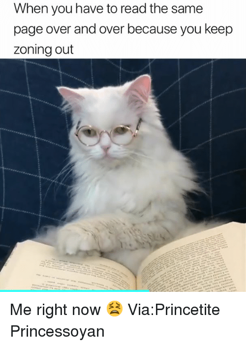 Page, Via, and You: When you have to read the same  page over and over because you keep  zoning out Me right now 😫 Via:Princetite Princessoyan