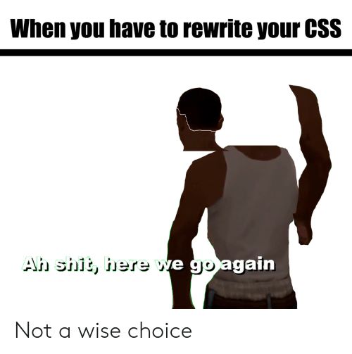 Css, You, and When You: When you have to rewrite your CSS  e go again Not a wise choice
