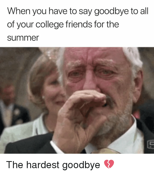 College, Friends, and Summer: When you have to say goodbye to all  of your college friends for the  summer The hardest goodbye 💔