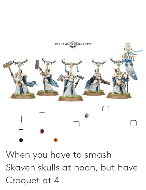 Smashing, You, and Croquet: When you have to smash Skaven skulls at noon, but have Croquet at 4