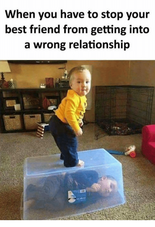 Best Friend, Memes, and Best: When you have to stop your  best friend from getting into  a wrong relationship