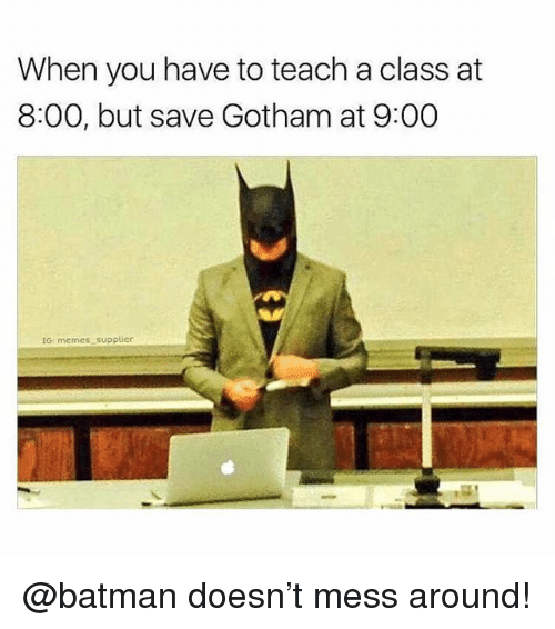 Batman, Memes, and Gotham: When you have to teach a class at  8:00, but save Gotham at 9:00  iGr memes supplier @batman doesn't mess around!