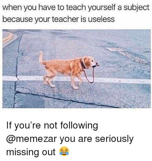 Memes, Teacher, and 🤖: when you have to teach yourself a subject  because your teacher is useless If you're not following @memezar you are seriously missing out 😂