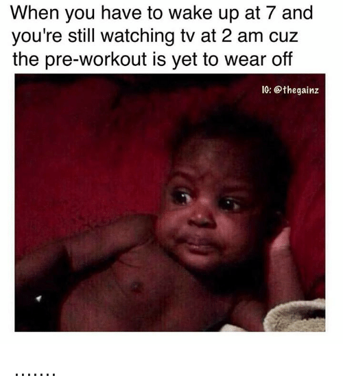 Wake, You, and Still: When you have to wake up at 7 and  you're still watching tv at 2 am cuz  the pre-workout is yet to wear off  IG: @thegainz .......