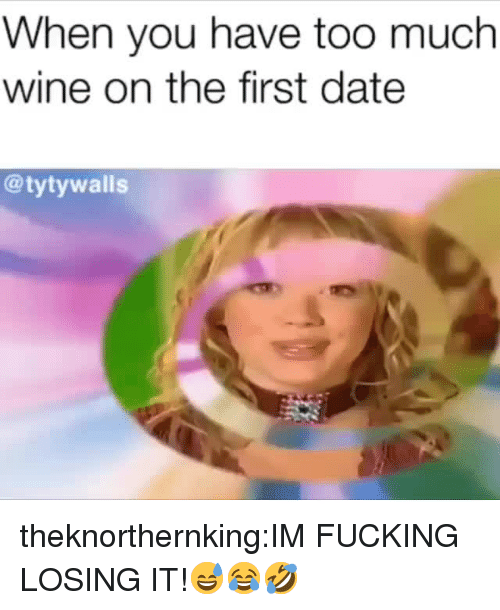 Fucking, Too Much, and Tumblr: When you have too much  wine on the first date  @tytywalls theknorthernking:IM FUCKING LOSING IT!😅😂🤣