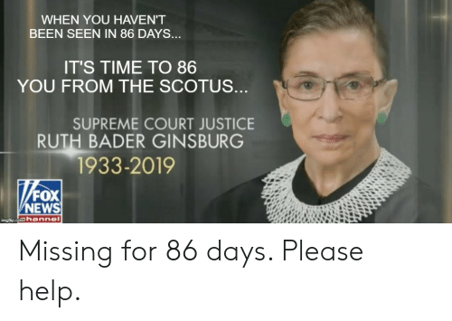 News, Supreme, and Supreme Court: WHEN YOU HAVEN'T  BEEN SEEN IN 86 DAYS...  IT'S TIME TO 86  YOU FROM THE SCOTUS  SUPREME COURT JUSTICE  RUTH BADER GINSBURG  1933-2019  FOX  NEWS  inglip.com hennel Missing for 86 days. Please help.