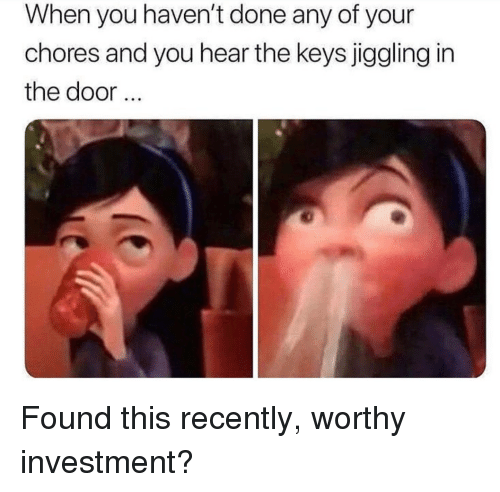 You, Door, and Investment: When you haven't done any of your  chores and you hear the keys jiggling in  the door
