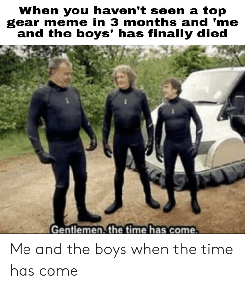 Meme, Top Gear, and Time: When you haven't seen a top  gear meme in 3 months and 'me  and the boys' has finally died  Gentlemen. the time has come. Me and the boys when the time has come