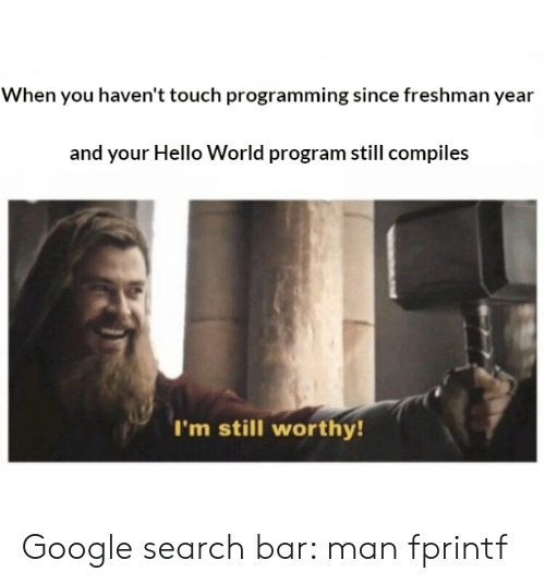 Google, Hello, and Google Search: When you haven't touch programming since freshman year  and your Hello World program still compiles  I'm still worthy Google search bar: man fprintf