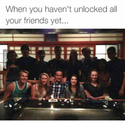 Friends, All Your Friends, and All: When you haven't unlocked all  your friends yet.