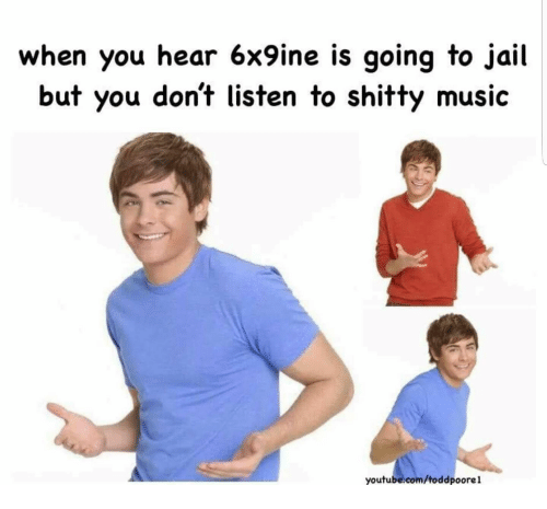 Jail, Music, and youtube.com: when you hear 6x9ine is going to jail  but you don't listen to shitty music  youtube.com/toddpoorel