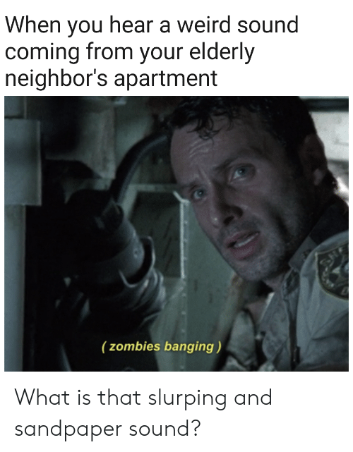 Weird, Zombies, and Neighbors: When you hear a weird sound  coming from your elderly  neighbor's apartment  (zombies banging) What is that slurping and sandpaper sound?
