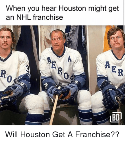 Memes, National Hockey League (NHL), and Houston: When you hear Houston might get  an NHL franchise  0  0  LBD Will Houston Get A Franchise??
