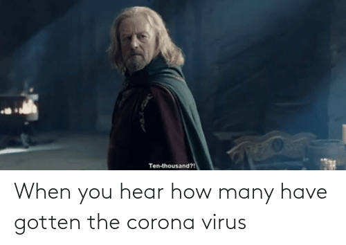 When You Hear How Many Have Gotten The Corona Virus Lord Of The