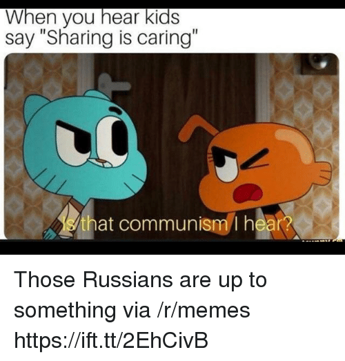 "Memes, Kids, and Communism: When you hear kids  say ""Sharing is caring""  that communism I hear? Those Russians are up to something via /r/memes https://ift.tt/2EhCivB"