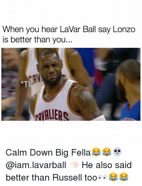 Memes, 🤖, and Big: When you hear LaVar Ball say Lonzo  is better than you...  AgVALIE Calm Down Big Fella😂😂💀 @iam.lavarball 👈🏻 He also said better than Russell too👀😂😂