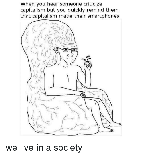 Capitalism, Live, and Fullcommunism: When you hear someone criticize  capitalism but you quickly remind them  that capitalism made their smartphones