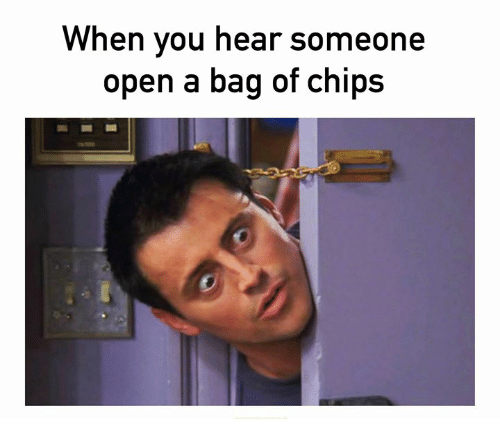 Chips, Open, and You: When you hear someone  open a bag of chips