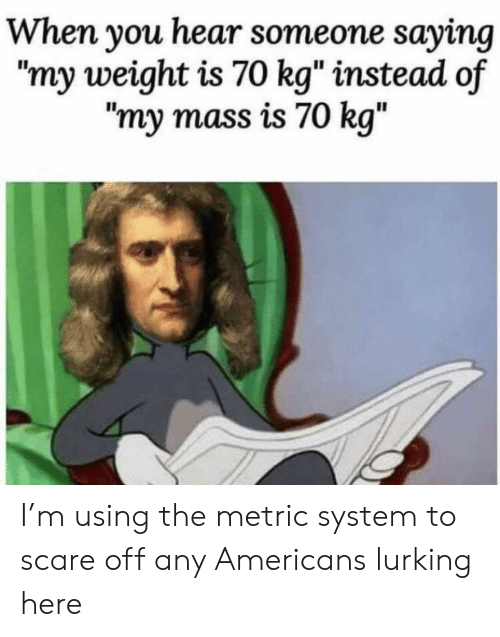 "Lurking, Scare, and Metric: When you hear someone saying  ""my weight is 70 kg"" instead of  ""my mass is 70 kg"" I'm using the metric system to scare off any Americans lurking here"