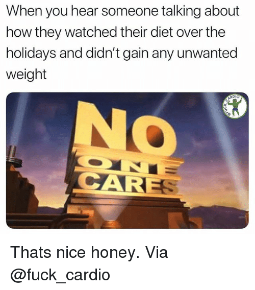 Gym, Fuck, and Diet: When you hear someone talking about  how they watched their diet over the  holidays and didn't gain any unwanted  weight  DIO  CARE Thats nice honey. Via @fuck_cardio