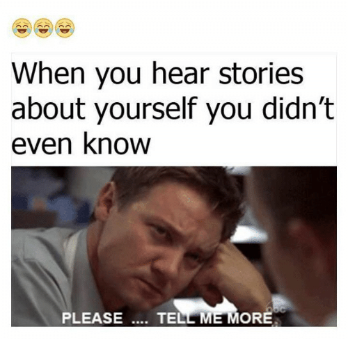 funny please tell me more and tell me more when you hear stories