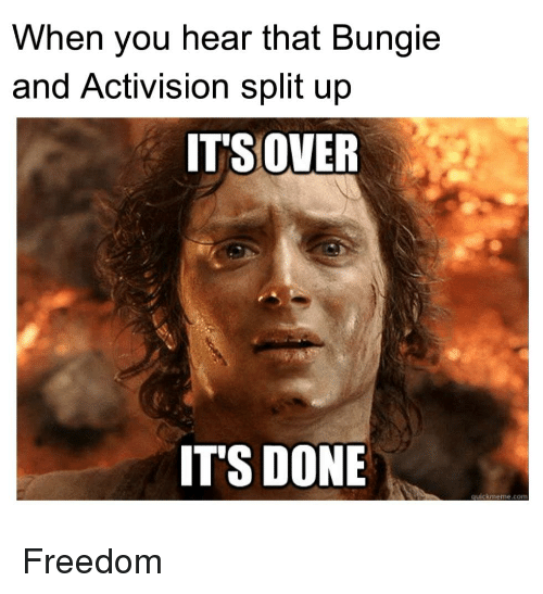 Freedom, Com, and Bungie: When you hear that Bungie  and Activision split up  IT'S OVER  ITS DONE  quickmeme.com