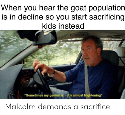 """Goat, Genius, and Kids: When you hear the goat population  is in decline so you start sacrificing  kids instead  Sometimes my genius is  it's almost frightening"""" Malcolm demands a sacrifice"""