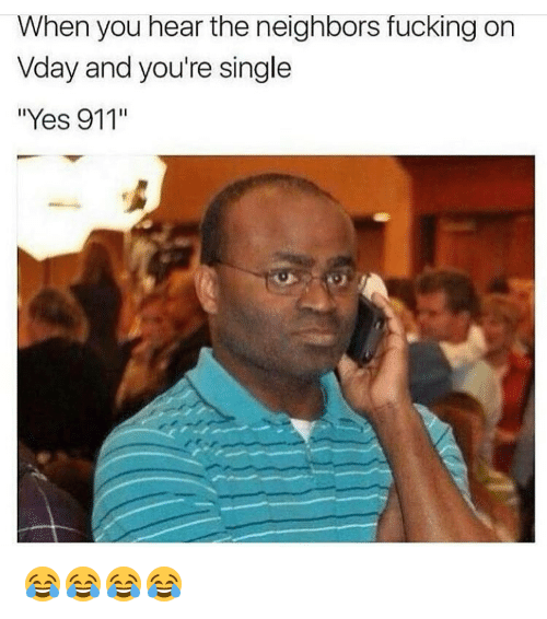 """Memes, 🤖, and The Neighbors: When you hear the neighbors fucking  on  Vday and you're single  """"Yes 911"""" 😂😂😂😂"""