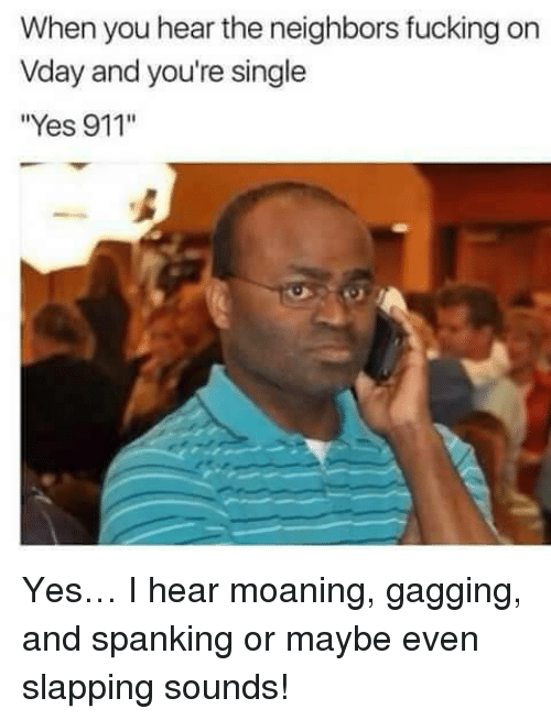 "Fucking, Neighbors, and Single: When you hear the neighbors fucking on  Vday and you're single  ""Yes 911'"" <p>Yes… I hear moaning, gagging, and spanking or maybe even slapping sounds!</p>"