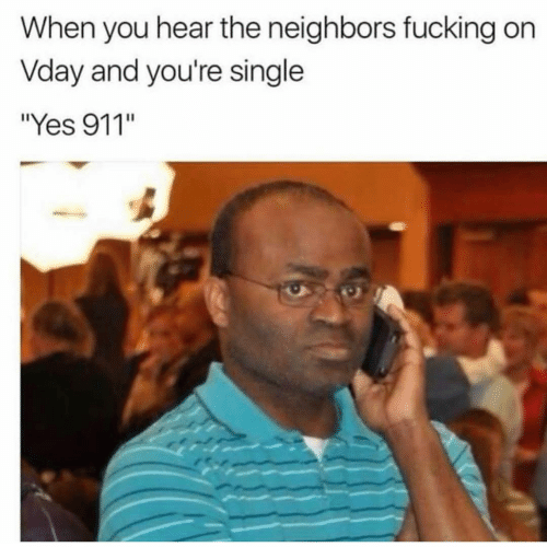 """Fucking, Neighbors, and Dank Memes: When you hear the neighbors fucking on  Vday and you're single  Yes 911"""""""
