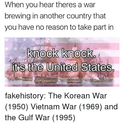 Tumblr, Blog, and United: When you hear theres a war  brewing in another country that  you have no reason to take part in  knock knock  it's the United States  1131111 fakehistory:  The Korean War (1950) Vietnam War (1969) and the Gulf War (1995)