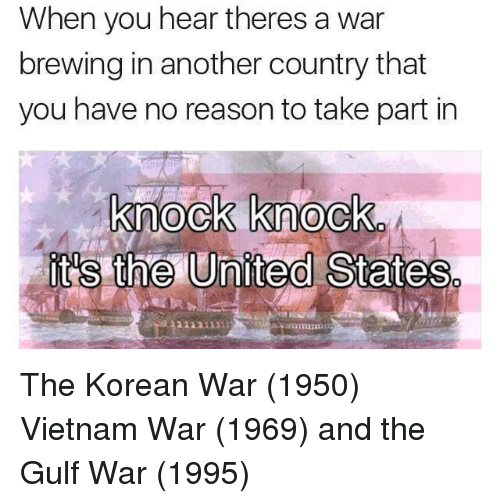 United, Vietnam, and Korean: When you hear theres a war  brewing in another country that  you have no reason to take part in  knock knock  it's the United States  1131111 The Korean War (1950) Vietnam War (1969) and the Gulf War (1995)