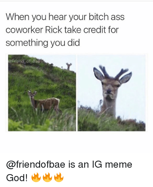 Ass, Bae, and Bitch: When you hear your bitch ass  coworker Rick take credit for  something you did  Friend of Bae @friendofbae is an IG meme God! 🔥🔥🔥