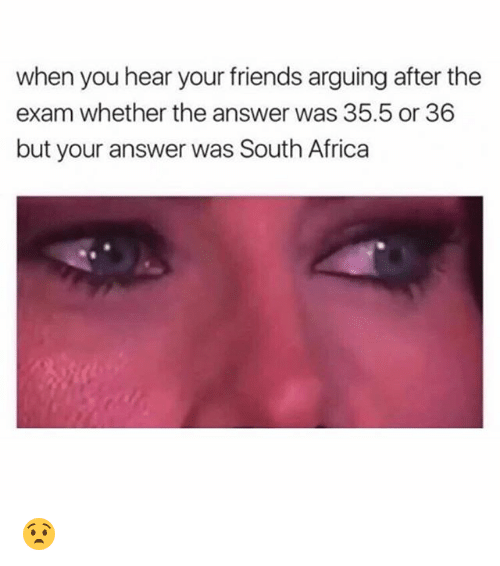 Africa, Friends, and Funny: when you hear your friends arguing after the  exam whether the answer was 35.5 or 36  but your answer was South Africa 😧