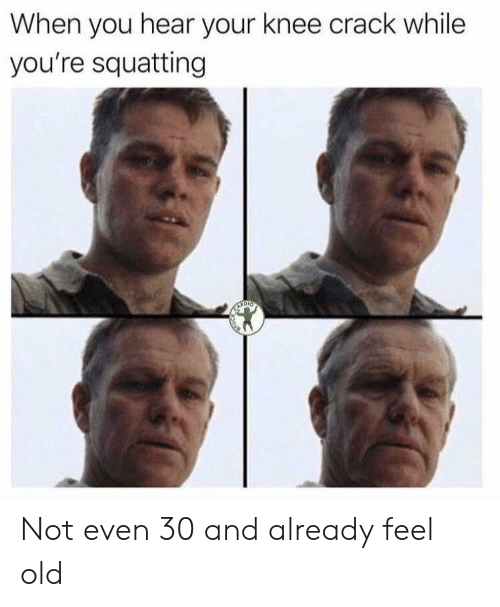 Old, Crack, and You: When you hear your knee crack while  you're squatting Not even 30 and already feel old