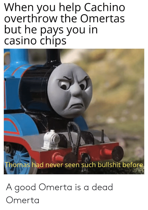 Casino, Good, and Help: When you help Cachino  overthrow the Omertas  but he pays you in  casino chips  Thomas had never seen such bullshit before A good Omerta is a dead Omerta
