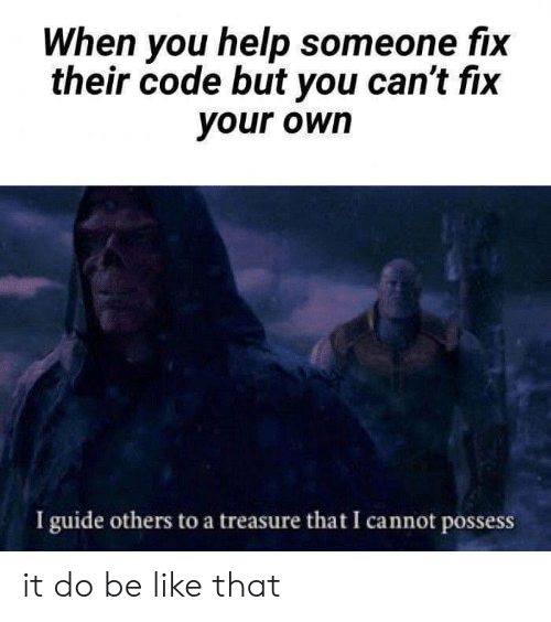 Be Like, Help, and Code: When you help someone fix  their code but you can't fix  your own  I guide others to a treasure that I cannot possess it do be like that